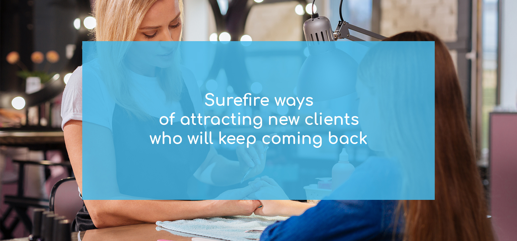 How to get more clients in a salon. 6 surefire ways of attracting new clients who will keep coming back