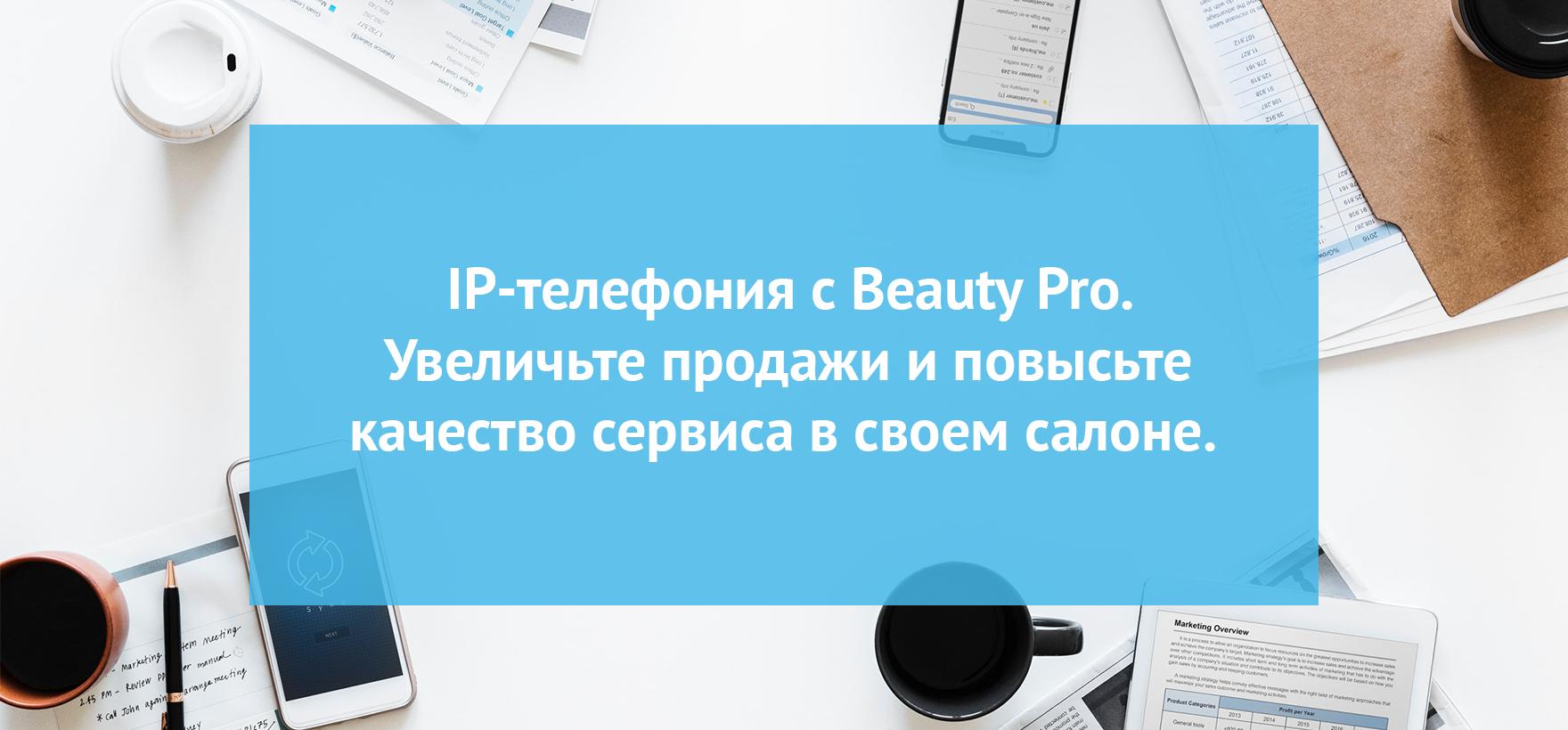 IP-телефония с Beauty Pro. Увеличьте продажи и повысьте качество сервиса в своем салоне