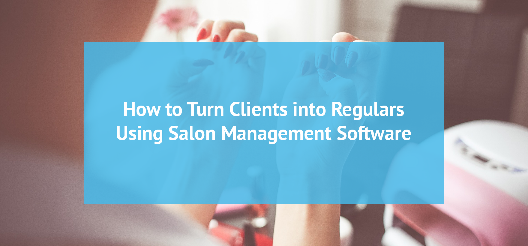 New Clients: How to Retain and Turn Them into Regulars Using Salon Management Software