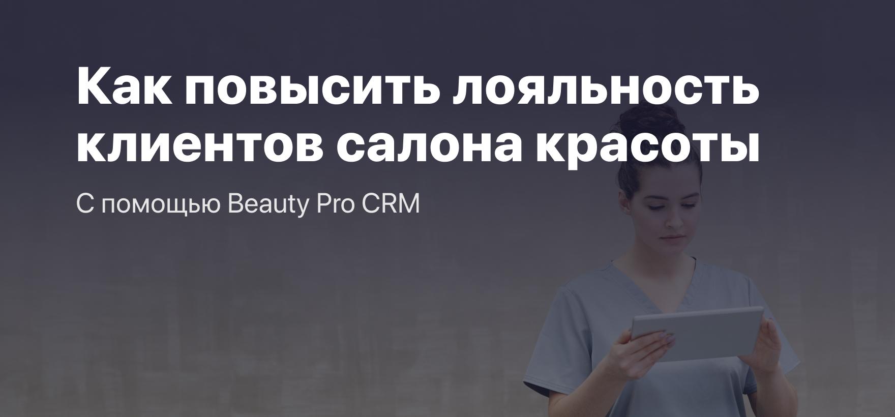 Как повысить лояльность клиентов салона красоты с помощью Beauty Pro CRM?